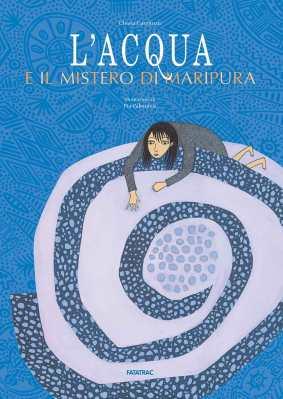L'acqua e il mistero di Maripura, di Chiara Carminati, illustrazioni di Pia Valentinis, Fatatrac 2013, 16,90 euro.
