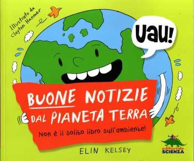 Buone notizie dal pianeta Terra, di Elin Kelsey, illustrazioni di Clayton Hanmer, Editoriale Scienza 2013, 12,90 euro.