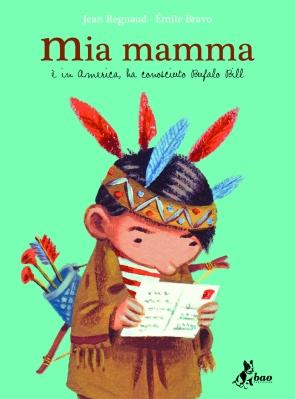 Mia mamma (è in America, ha conosciuto Bufalo Bill), di Jean Regnaud, illustrazioni di Émile Bravo, traduzione di Michele Foschini, Bao publishing 2010, 16 euro.