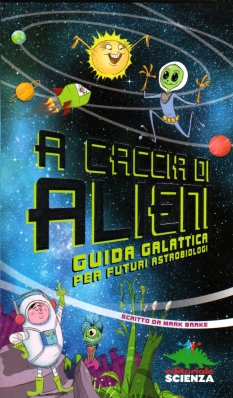 A caccia di alieni. Guida galattica per futuri astobiologi, scritto da Mark Brake, illustrato da Colin Jack e Geraint Ford, Editoriale Scienza 2013, 7,90 euro.