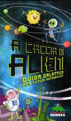 A caccia di alieni. Guida galattica per futuri astobiologi, scritto da Mark Brake, illustrato da Colin Jack e Geraint Ford, Editoriale Scienza 2013, 7,90 euro.
