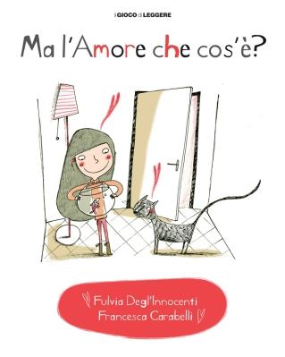 Ma l'amore che cos'è, di Fulvia Degl'Innocenti, illustrazioni di Francesca Carabelli, Il gioco di leggere Edizioni 2014, 14 euro.