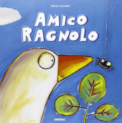 Amico Ragnolo, di Gloria Francella, Fatatrac 2013, 12,90 euro.