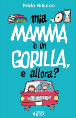 Mia mamma è un gorilla, e allora?, di Frida Nilsson, traduzione di Alessandro Storti, Feltrinelli kids 2014, 10 euro.