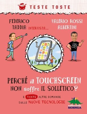 Perché il touchscreen non soffre il solletico?, di Federico Taddia e Valerio Rossi Albertini, illustrazioni di Antongionata Ferrari, Editoriale Scienza 2014, 11,90€