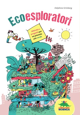 Ecoesploratori, di Delphine Grinberg, illustrazioni di Vincent Bergier, traduzione di Hélène Stavro, Editoriale Scienza 2015, 15,90€.