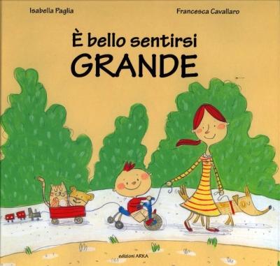 È bello sentirsi grande, di Isabella Paglia, illustrazioni di Francesca Cavallaro, edizioni Arka 2015, 12€
