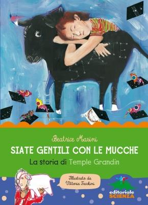 Siate gentili con le mucche. La storia di Temple Gradin, di Beatrice Masini, illustrazioni di Vittoria Facchini, Editoriale scienza 2015, 12,90€.