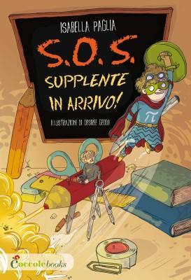 S.O.S. Supplente in arrivo!, di Isabella Paglia, illustrazioni di Desirèe Gedda, Coccole Books 2015, 9,90€.